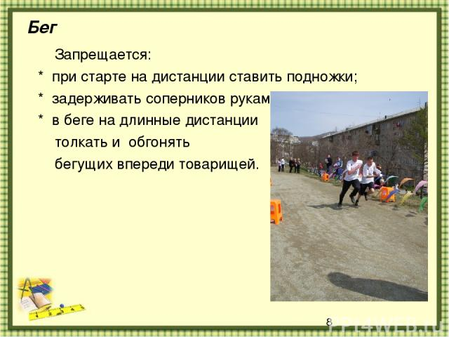 Бег Запрещается: * при старте на дистанции ставить подножки; * задерживать соперников руками; * в беге на длинные дистанции толкать и обгонять бегущих впереди товарищей.