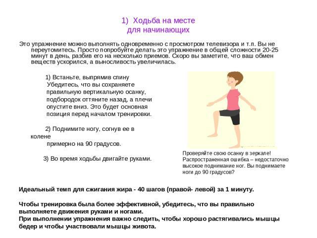 1) Ходьба на месте для начинающих Это упражнение можно выполнять одновременно с просмотром телевизора и т.п. Вы не переутомитесь. Просто попробуйте делать это упражнение в общей сложности 20-25 минут в день, разбив его на несколько приемов. Скоро вы…