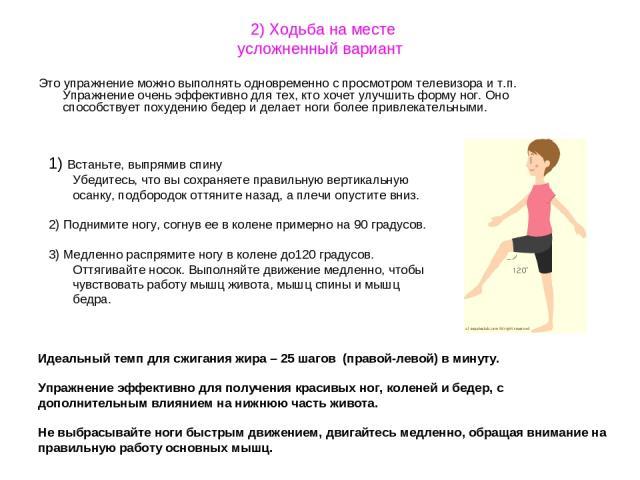 2) Ходьба на месте усложненный вариант Это упражнение можно выполнять одновременно с просмотром телевизора и т.п. Упражнение очень эффективно для тех, кто хочет улучшить форму ног. Оно способствует похудению бедер и делает ноги более привлекательным…
