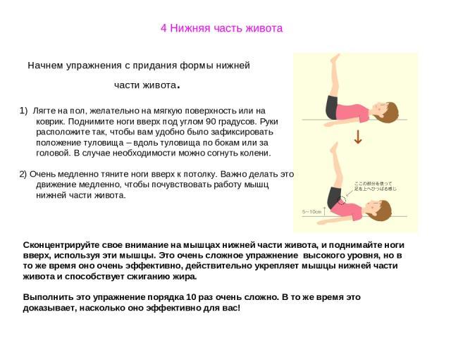4 Нижняя часть живота Начнем упражнения с придания формы нижней части живота. 1) Лягте на пол, желательно на мягкую поверхность или на коврик. Поднимите ноги вверх под углом 90 градусов. Руки расположите так, чтобы вам удобно было зафиксировать поло…
