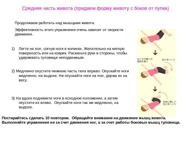 Средняя часть живота (придаем форму животу с боков от пупка) Продолжаем работать над мышцами живота. Эффективность этого упражнения очень зависит от скорости движения. Лягте на пол, согнув ноги в коленях. Желательно на мягкую поверхность или на ковр…