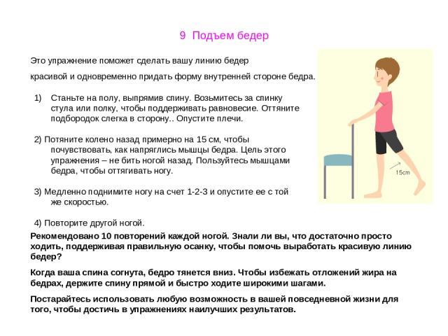 9 Подъем бедер Это упражнение поможет сделать вашу линию бедер красивой и одновременно придать форму внутренней стороне бедра. Станьте на полу, выпрямив спину. Возьмитесь за спинку стула или полку, чтобы поддерживать равновесие. Оттяните подбородок …
