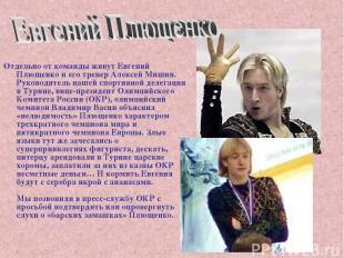 Отдельно от команды живут Евгений Плющенко и его тренер Алексей Мишин. Руководит