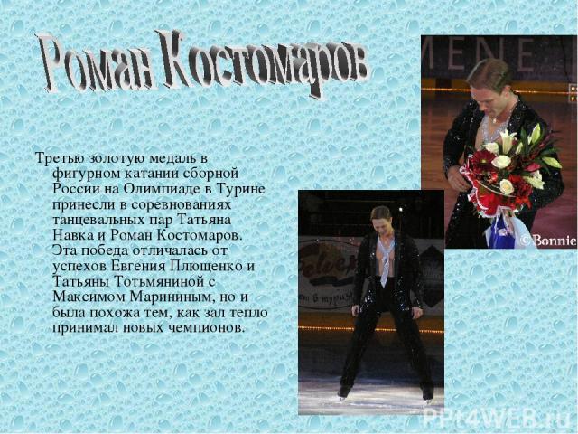 Третью золотую медаль в фигурном катании сборной России на Олимпиаде в Турине принесли в соревнованиях танцевальных пар Татьяна Навка и Роман Костомаров. Эта победа отличалась от успехов Евгения Плющенко и Татьяны Тотьмяниной с Максимом Марининым, н…