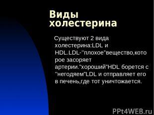 """Виды холестерина Существуют 2 вида холестерина:LDL и HDL.LDL-''плохое""""вещество,к"""