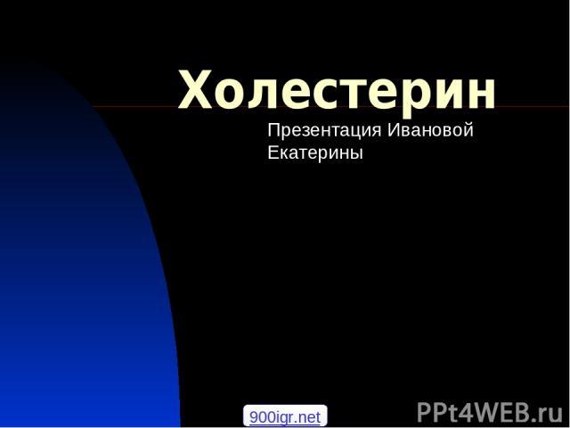 Холестерин Презентация Ивановой Екатерины 900igr.net