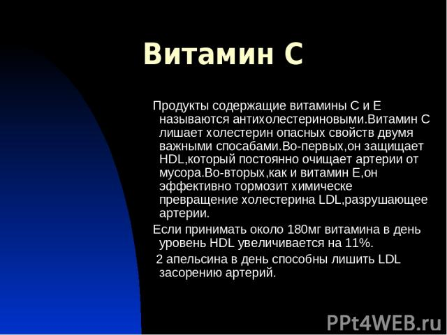 Витамин С Продукты содержащие витамины С и Е называются антихолестериновыми.Витамин С лишает холестерин опасных свойств двумя важными спосабами.Во-первых,он защищает HDL,который постоянно очищает артерии от мусора.Во-вторых,как и витамин Е,он эффект…