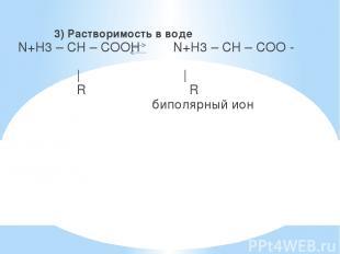 3) Растворимость в воде N+H3 – CH – COOH N+H3 – CH – COO -     R R биполярный ио