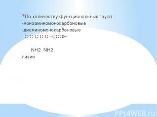 По количеству функциональных групп : -моноаминомонокарбоновые -диаминомонокарбон