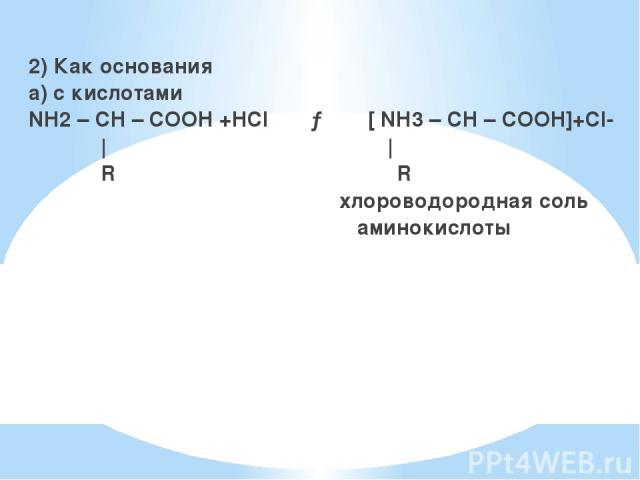 2) Как основания а) с кислотами NH2 – CH – COOH +HCl → [ NH3 – CH – COOH]+Сl-     R R хлороводородная соль аминокислоты