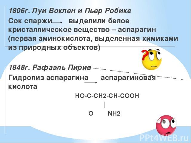 1806г. Луи Воклен и Пьер Робике Сок спаржи выделили белое кристаллическое вещество – аспарагин (первая аминокислота, выделенная химиками из природных объектов) 1848г. Рафаэль Пириа Гидролиз аспарагина аспарагиновая кислота НО-С-СН2-СН-СООН ║   О NH2