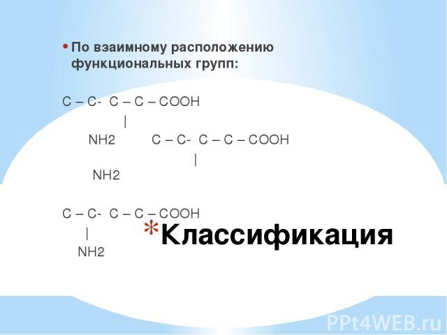 Классификация По взаимному расположению функциональных групп: α С – С- С – С – СООН   β α NH2 С – С- С – С – СООН   NH2 γ β α С – С- С – С – СООН   NH2