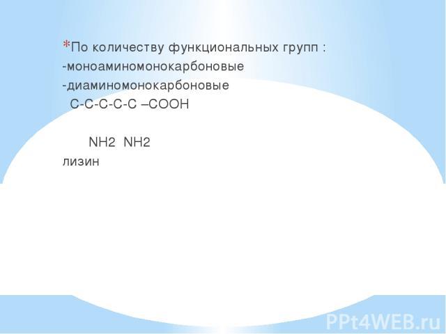 По количеству функциональных групп : -моноаминомонокарбоновые -диаминомонокарбоновые С-С-С-С-С –СООН ׀ ׀ NH2 NH2 лизин