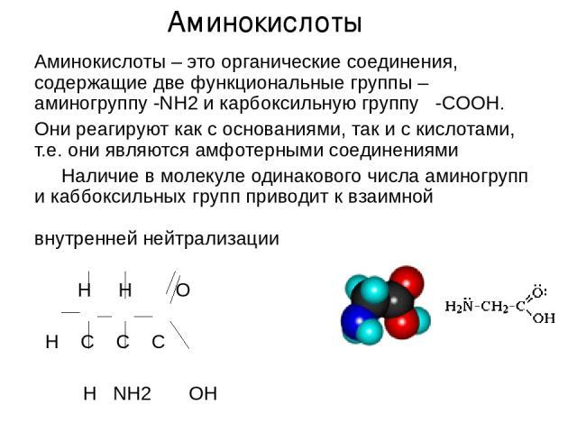 Аминокислоты – это органические соединения, содержащие две функциональные группы – аминогруппу -NH2 и карбоксильную группу -COOH. Они реагируют как с основаниями, так и с кислотами, т.е. они являются амфотерными соединениями Наличие в молекуле одина…