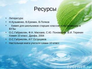 Ресурсы Литература: Н.Кузьменко, В.Еремин, В.Попков Химия для школьников старших