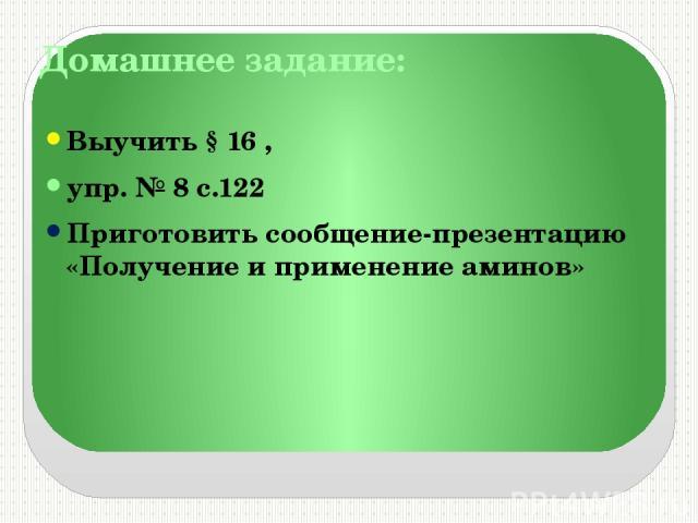 Домашнее задание: Выучить § 16 , упр. № 8 с.122 Приготовить сообщение-презентацию «Получение и применение аминов»