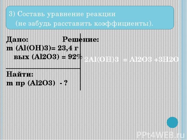 3) Составь уравнение реакции (не забудь расставить коэффициенты). Дано: Решение: m (Al(OH)3)= 23,4 г ω вых (Al2O3) = 92% Найти: m пр (Al2O3) - ? 2Al(OH)3 = Al2O3 +3H2O