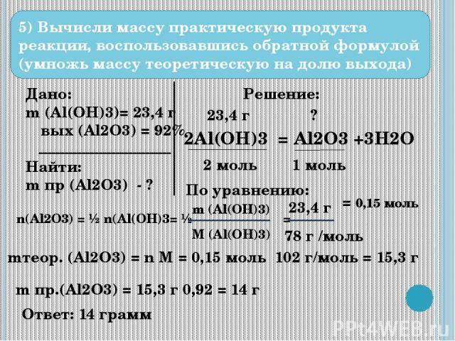 5) Вычисли массу практическую продукта реакции, воспользовавшись обратной формулой (умножь массу теоретическую на долю выхода) Дано: m (Al(OH)3)= 23,4 г ω вых (Al2O3) = 92% Найти: m пр (Al2O3) - ? Решение: 2Al(OH)3 = Al2O3 +3H2O 23,4 г ? 2 моль 1 мо…