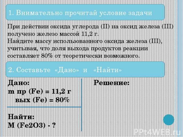 1. Внимательно прочитай условие задачи При действии оксида углерода (II) на оксид железа (III) получено железо массой 11,2 г. Найдите массу использованного оксида железа (III), учитывая, что доля выхода продуктов реакции составляет 80% от теоретичес…