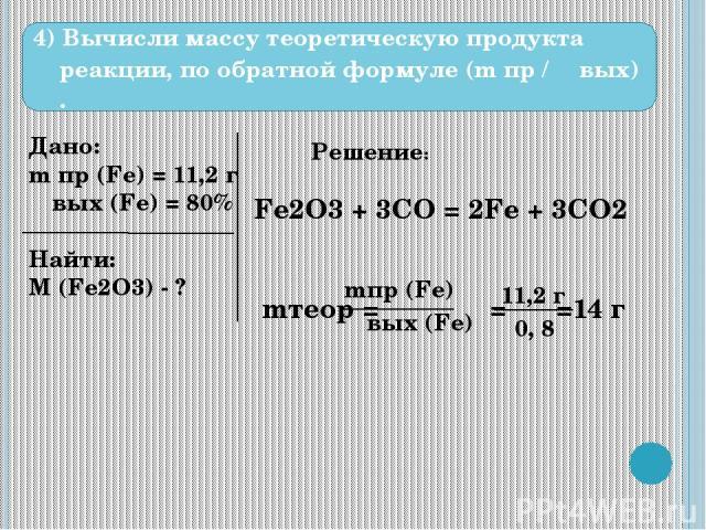 4) Вычисли массу теоретическую продукта реакции, по обратной формуле (m пр / ω вых) . Дано: m пр (Fe) = 11,2 г ω вых (Fe) = 80% Найти: M (Fe2O3) - ? Решение: Fe2O3 + 3CO = 2Fe + 3CO2 mтеор = = =14 г mпр (Fe) ω вых (Fe) 11,2 г 0, 8