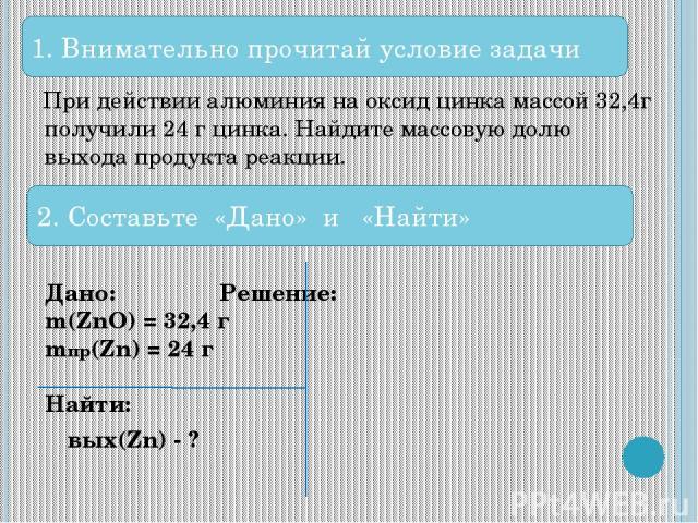 При действии алюминия на оксид цинка массой 32,4г получили 24 г цинка. Найдите массовую долю выхода продукта реакции. Дано: Решение: m(ZnO) = 32,4 г mпр(Zn) = 24 г Найти: ωвых(Zn) - ? 1. Внимательно прочитай условие задачи 2. Составьте «Дано» и «Найти»