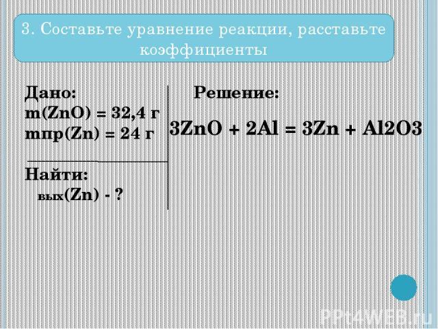 Дано: m(ZnO) = 32,4 г mпр(Zn) = 24 г Найти: ωвых(Zn) - ? Решение: 3. Составьте уравнение реакции, расставьте коэффициенты 3ZnO + 2Al = 3Zn + Al2O3
