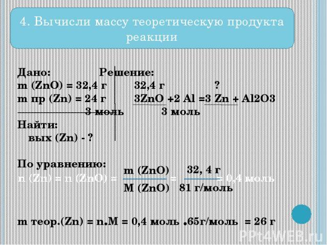 Дано: Решение: m (ZnO) = 32,4 г 32,4 г ? m пр (Zn) = 24 г 3ZnO +2 Al =3 Zn + Al2O3 3 моль 3 моль Найти: ω вых (Zn) - ? По уравнению: m теор.(Zn) = n.M = 0,4 моль .65г/моль = 26 г n (Zn) = n (ZnO) = = = 0,4 моль m (ZnO) M (ZnO) 32, 4 г 81 г/моль 4. В…