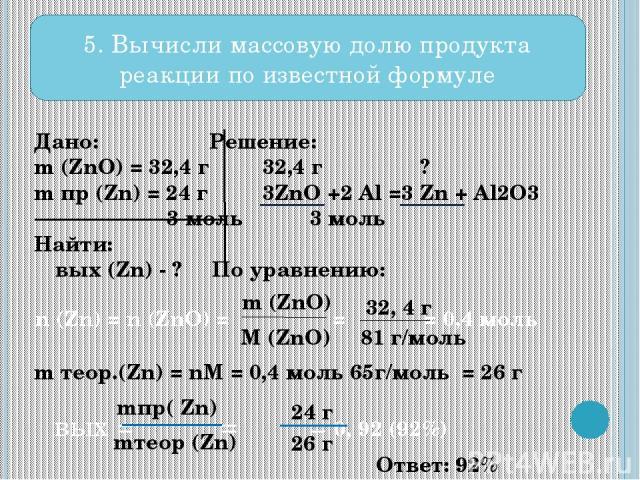 Дано: Решение: m (ZnO) = 32,4 г 32,4 г ? m пр (Zn) = 24 г 3ZnO +2 Al =3 Zn + Al2O3 3 моль 3 моль Найти: ω вых (Zn) - ? По уравнению: m теор.(Zn) = nM = 0,4 моль 65г/моль = 26 г 5. Вычисли массовую долю продукта реакции по известной формуле n (Zn) = …