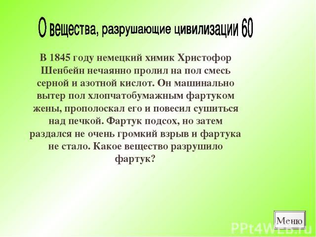 В 1845 году немецкий химик Христофор Шенбейн нечаянно пролил на пол смесь серной и азотной кислот. Он машинально вытер пол хлопчатобумажным фартуком жены, прополоскал его и повесил сушиться над печкой. Фартук подсох, но затем раздался не очень громк…