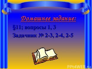 Домашнее задание: §11; вопросы 1, 3 Задачник № 2-3, 2-4, 2-5