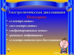 Электролитическая диссоциация Повторим: «электролиты» «неэлектролиты» «гидратиро