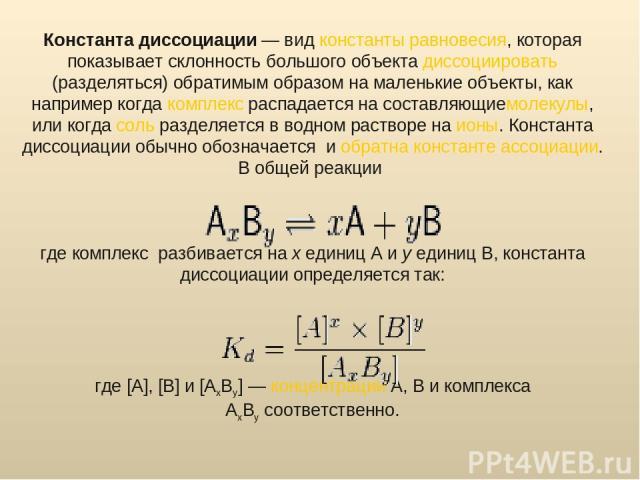 Константа диссоциации— видконстанты равновесия, которая показывает склонность большого объектадиссоциировать(разделяться) обратимым образом на маленькие объекты, как например когдакомплексраспадается на составляющиемолекулы, или когдасольразд…