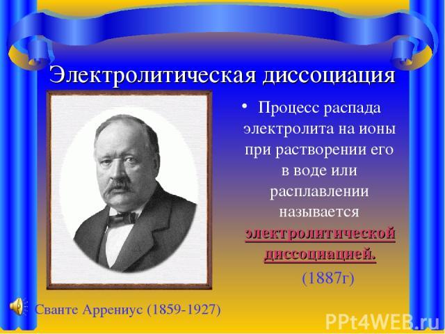 Электролитическая диссоциация Процесс распада электролита на ионы при растворении его в воде или расплавлении называется электролитической диссоциацией. (1887г) Сванте Аррениус (1859-1927)