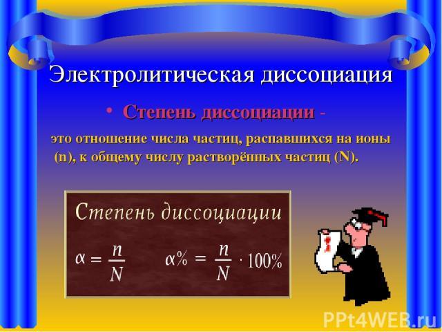 Электролитическая диссоциация Степень диссоциации - это отношение числа частиц, распавшихся на ионы (n), к общему числу растворённых частиц (N).