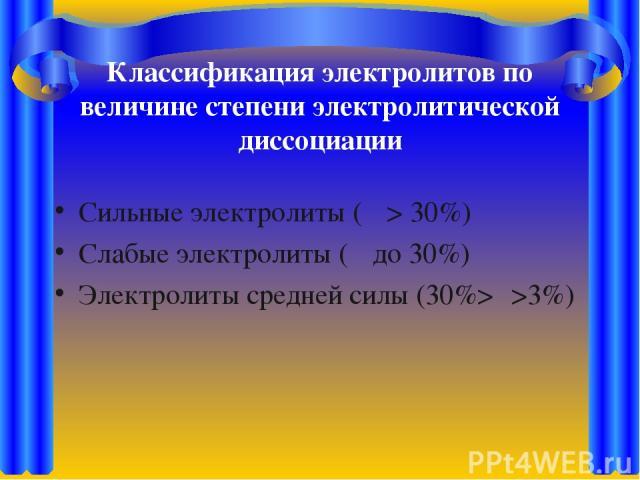Классификация электролитов по величине степени электролитической диссоциации Сильные электролиты (α > 30%) Слабые электролиты (α до 30%) Электролиты средней силы (30%>α>3%)