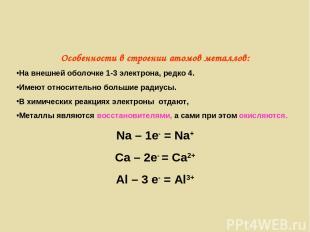 Особенности в строении атомов металлов: На внешней оболочке 1-3 электрона, редко