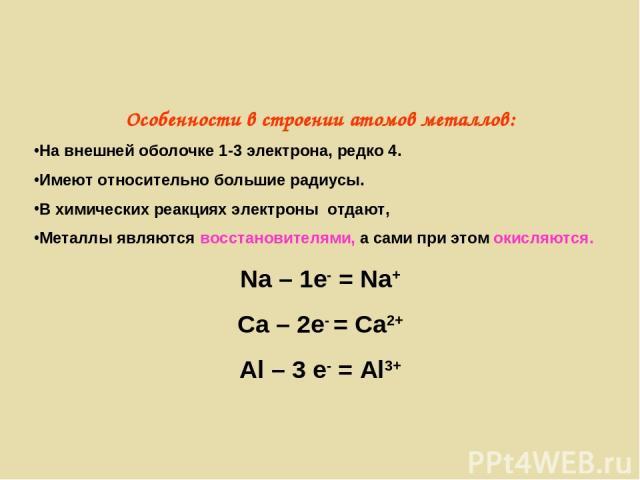 Особенности в строении атомов металлов: На внешней оболочке 1-3 электрона, редко 4. Имеют относительно большие радиусы. В химических реакциях электроны отдают, Металлы являются восстановителями, а сами при этом окисляются. Na – 1e- = Na+ Ca – 2e- = …