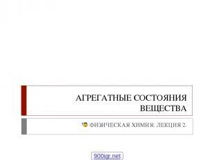 АГРЕГАТНЫЕ СОСТОЯНИЯ ВЕЩЕСТВА ФИЗИЧЕСКАЯ ХИМИЯ. ЛЕКЦИЯ 2. 900igr.net Физическая