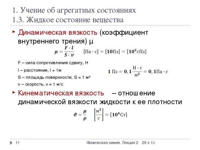 1. Учение об агрегатных состояниях 1.3. Жидкое состояние вещества Динамическая вязкость (коэффициент внутреннего трения) µ F – сила сопротивления сдвигу, Н l – расстояние, l = 1м S – площадь поверхности, S = 1 м² v – скорость, v = 1 м/с Кинематическ…