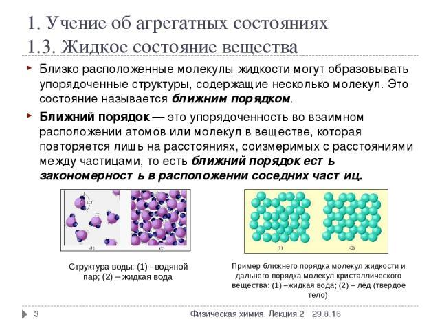 1. Учение об агрегатных состояниях 1.3. Жидкое состояние вещества Близко расположенные молекулы жидкости могут образовывать упорядоченные структуры, содержащие несколько молекул. Это состояние называется ближним порядком. Ближний порядок— это упоря…