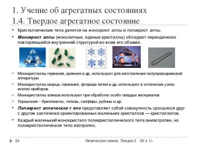 1. Учение об агрегатных состояниях 1.4. Твердое агрегатное состояние Кристаллические тела делятся на монокристаллы и поликристаллы. Монокристаллы (монолитные, единые кристаллы) обладают периодически повторяющейся внутренней структурой во всем его об…