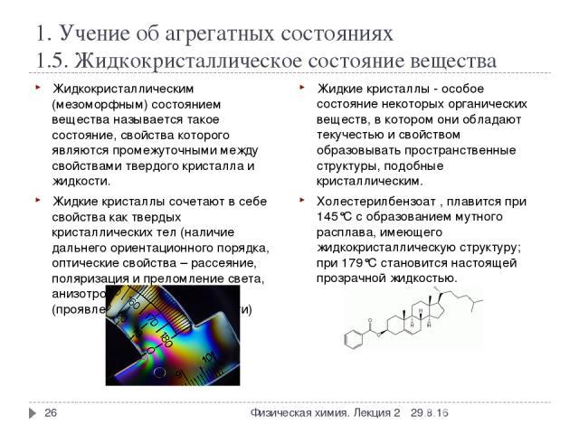 1. Учение об агрегатных состояниях 1.5. Жидкокристаллическое состояние вещества Жидкокристаллическим (мезоморфным) состоянием вещества называется такое состояние, свойства которого являются промежуточными между свойствами твердого кристалла и жидкос…