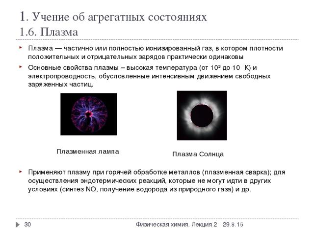 1. Учение об агрегатных состояниях 1.6. Плазма Плазма— частично или полностью ионизированный газ, в котором плотности положительных и отрицательных зарядов практически одинаковы Основные свойства плазмы – высокая температура (от 10³ до 10⁹ К) и эле…