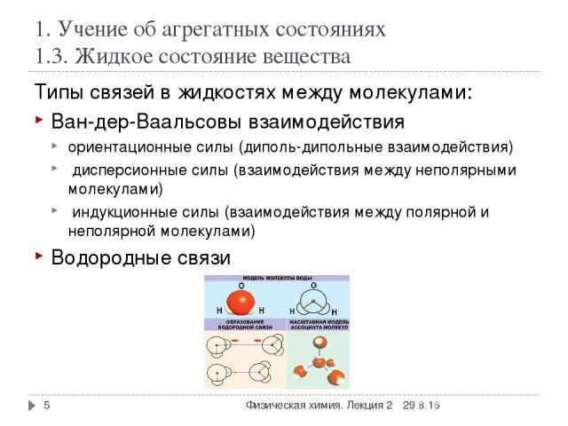 1. Учение об агрегатных состояниях 1.3. Жидкое состояние вещества Типы связей в жидкостях между молекулами: Ван-дер-Ваальсовы взаимодействия ориентационные силы (диполь-дипольные взаимодействия) дисперсионные силы (взаимодействия между неполярными м…
