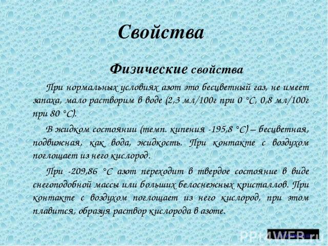 Свойства Физические свойства При нормальных условиях азот это бесцветный газ, не имеет запаха, мало растворим в воде (2,3 мл/100г при 0°C, 0,8 мл/100г при 80°C). В жидком состоянии (темп. кипения -195,8°C) – бесцветная, подвижная, как вода, жидко…