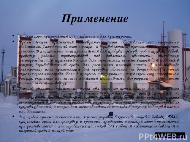 Применение Жидкий азот применяется как хладагент и для криотерапии. Промышленные применения газообразного азота обусловлены его инертными свойствами. Газообразный азот пожаро - и взрывобезопасен, препятствует окислению, гниению. В нефтехимии азот пр…