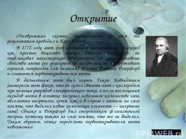 Открытие Одновременно схожие эксперименты с тем же результатом проводил и Карл Шееле. В 1772 году азот (под названием «испорченного воздуха») как простое вещество описал Даниэль Резерфорд, он опубликовал магистерскую диссертацию, где указал основные…