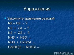 Упражнения Закончите уравнения реакций N2 + H2 → ? N2 + Ca → ? N2 + O2→ ? NH3 +