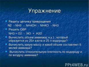 Упражнение Решить цепочку превращения N2 →NH3 → NH4OH→ NH4Cl →NH3 Решить ОВР NH3