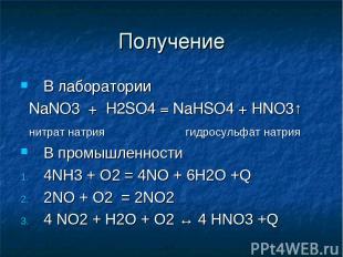 Получение В лаборатории NaNO3 + H2SO4 = NaHSO4 + HNO3↑ нитрат натрия гидросульфа